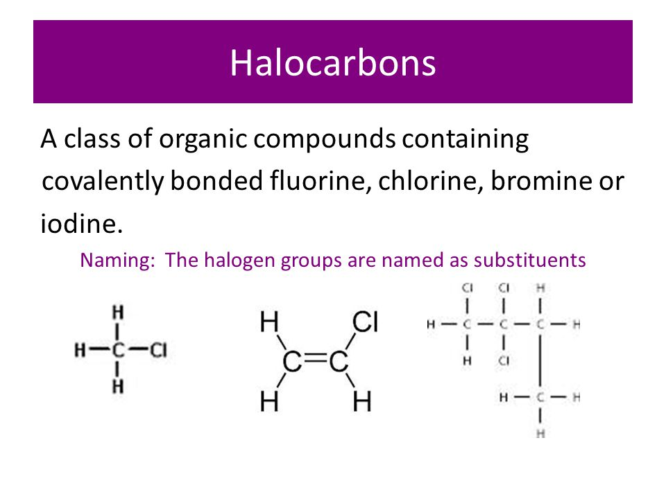 Halocarbons A class of organic compounds containing covalently bonded fluorine, chlorine, bromine or iodine.