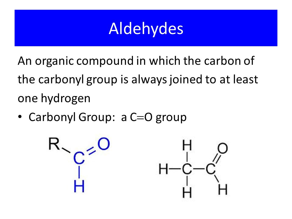 Aldehydes An organic compound in which the carbon of the carbonyl group is always joined to at least one hydrogen Carbonyl Group: a C  O group