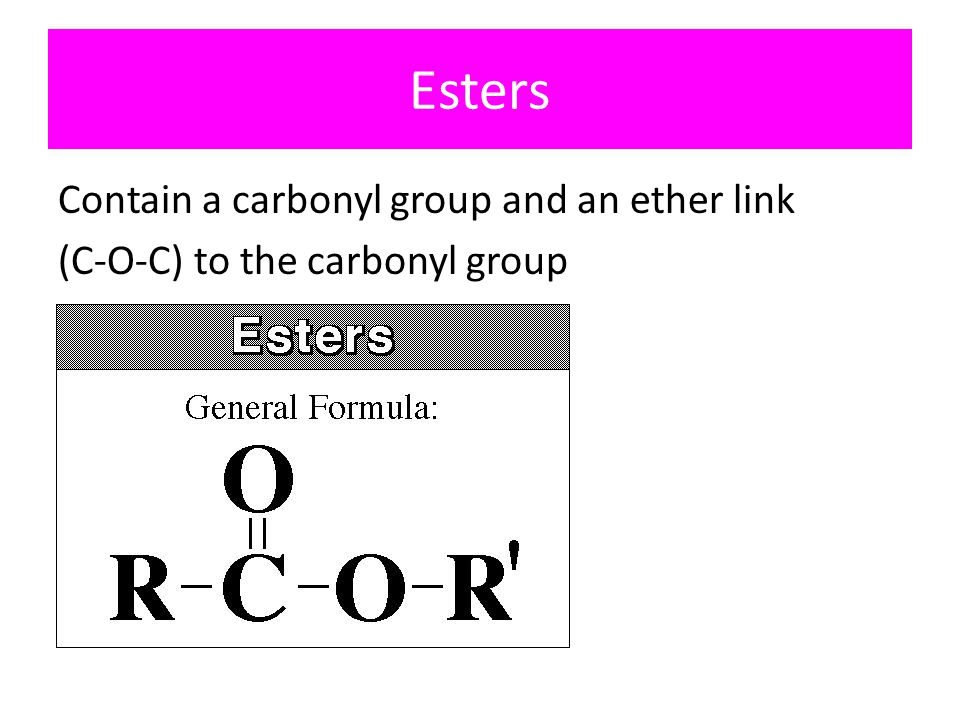 Esters Contain a carbonyl group and an ether link (C-O-C) to the carbonyl group