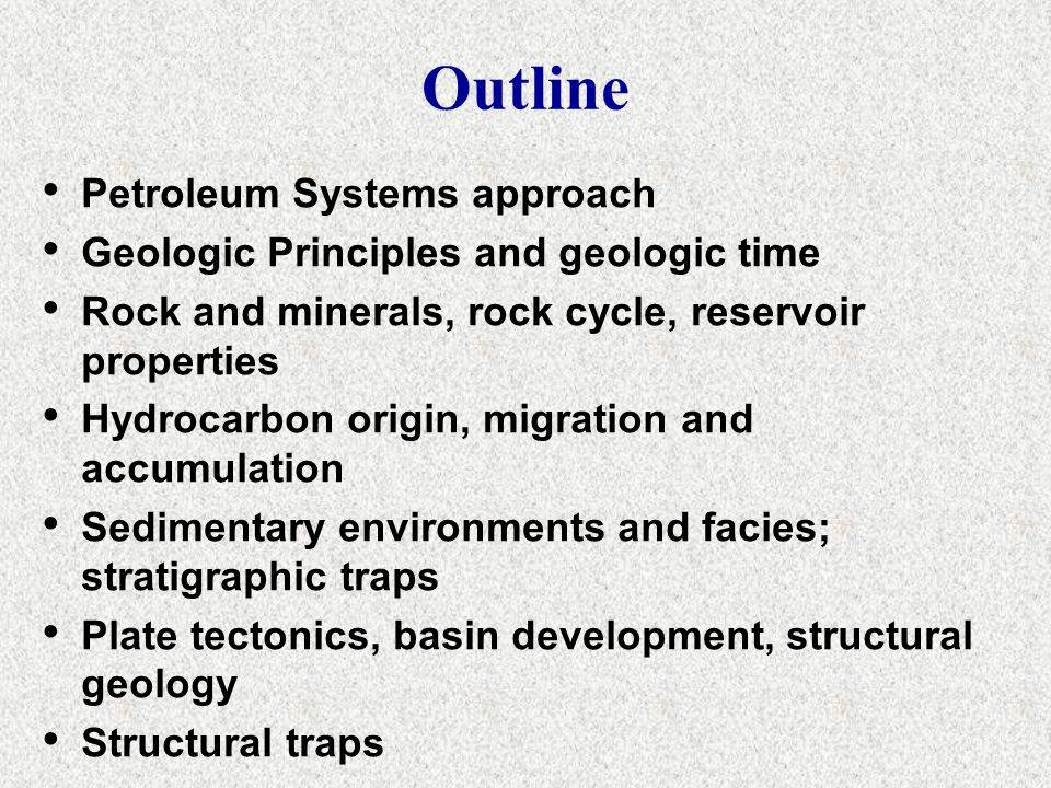 Outline Petroleum Systems approach Geologic Principles and geologic time Rock and minerals, rock cycle, reservoir properties Hydrocarbon origin, migra