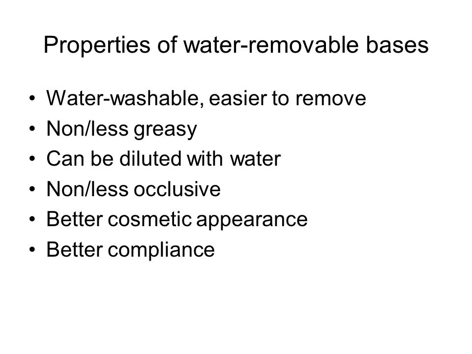 Properties of water-removable bases Water-washable, easier to remove Non/less greasy Can be diluted with water Non/less occlusive Better cosmetic appe