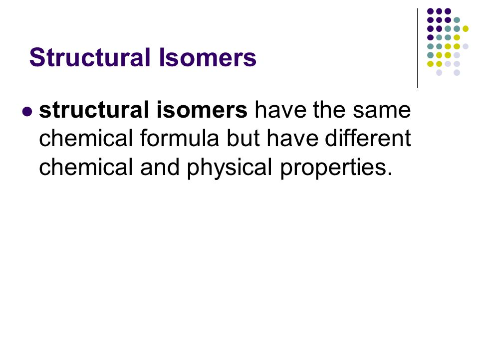 Structural Isomers structural isomers have the same chemical formula but have different chemical and physical properties.