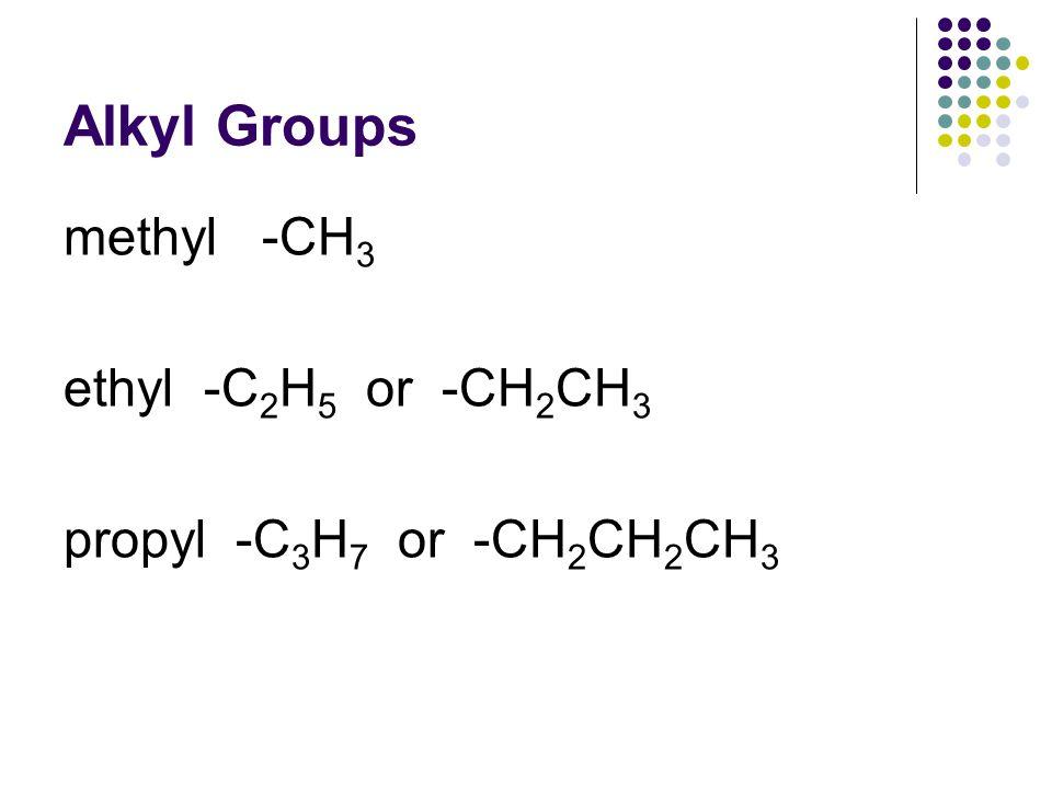 Alkyl Groups methyl -CH 3 ethyl -C 2 H 5 or -CH 2 CH 3 propyl -C 3 H 7 or -CH 2 CH 2 CH 3