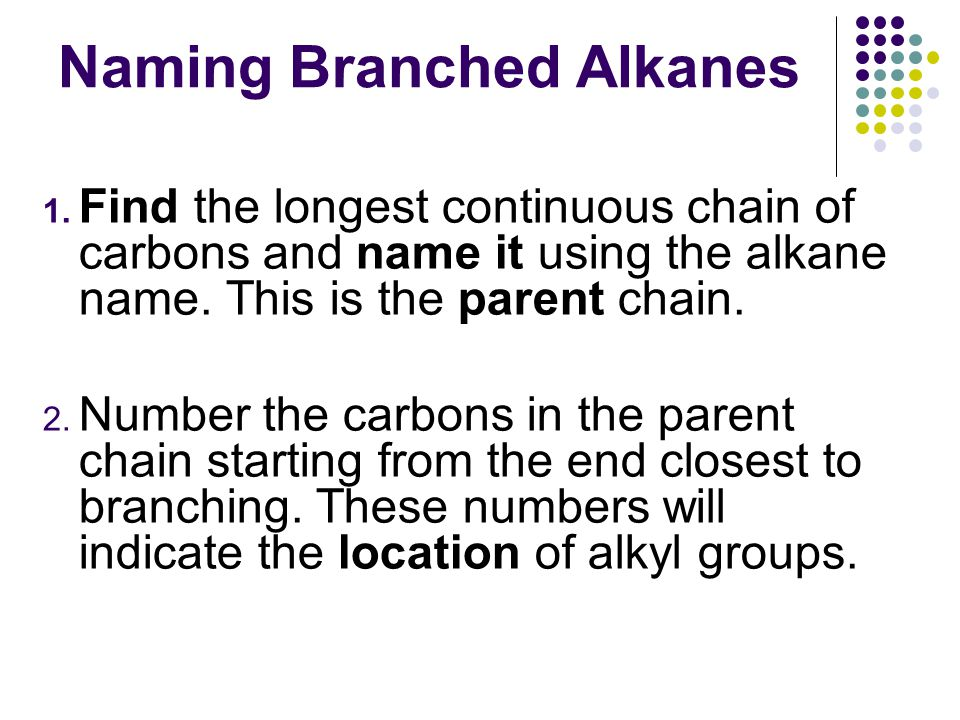 Naming Branched Alkanes 1. Find the longest continuous chain of carbons and name it using the alkane name. This is the parent chain. 2. Number the car