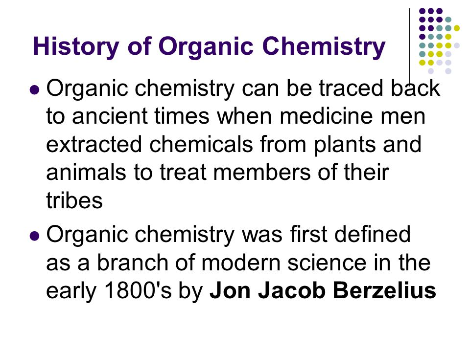 History of Organic Chemistry Organic chemistry can be traced back to ancient times when medicine men extracted chemicals from plants and animals to treat members of their tribes Organic chemistry was first defined as a branch of modern science in the early 1800 s by Jon Jacob Berzelius