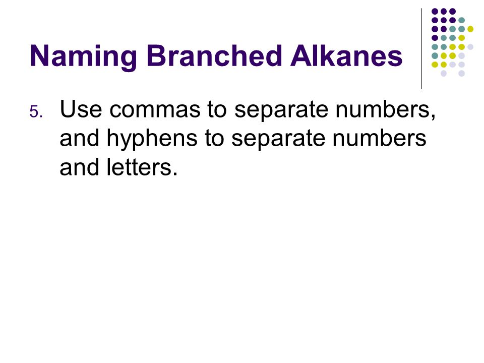 Naming Branched Alkanes 5. Use commas to separate numbers, and hyphens to separate numbers and letters.