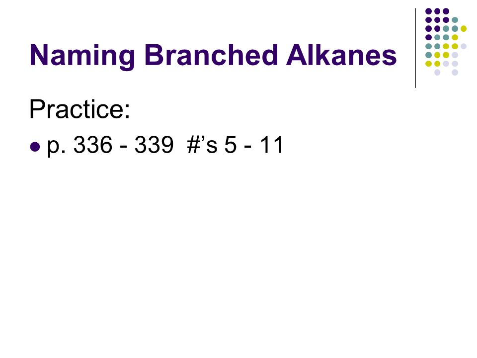 Naming Branched Alkanes Practice: p. 336 - 339 #'s 5 - 11