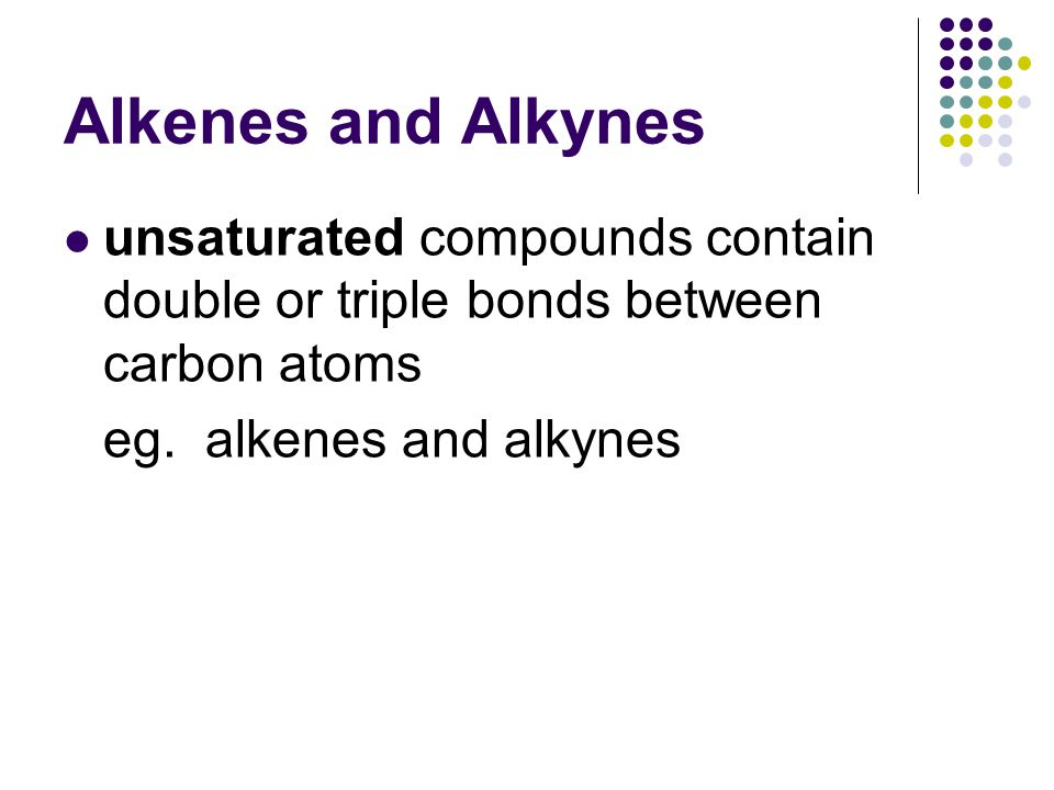 Alkenes and Alkynes unsaturated compounds contain double or triple bonds between carbon atoms eg.