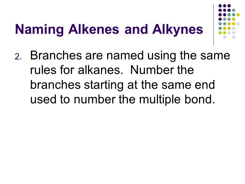 Naming Alkenes and Alkynes 2. Branches are named using the same rules for alkanes.