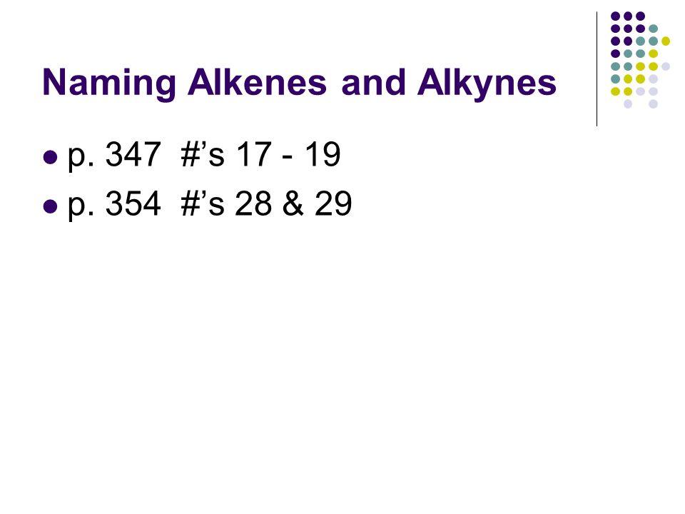 Naming Alkenes and Alkynes p. 347 #'s 17 - 19 p. 354 #'s 28 & 29