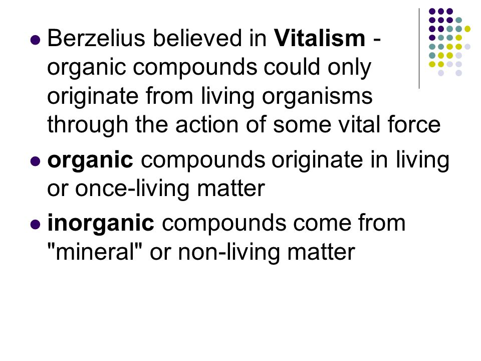 Berzelius believed in Vitalism - organic compounds could only originate from living organisms through the action of some vital force organic compounds originate in living or once-living matter inorganic compounds come from mineral or non-living matter