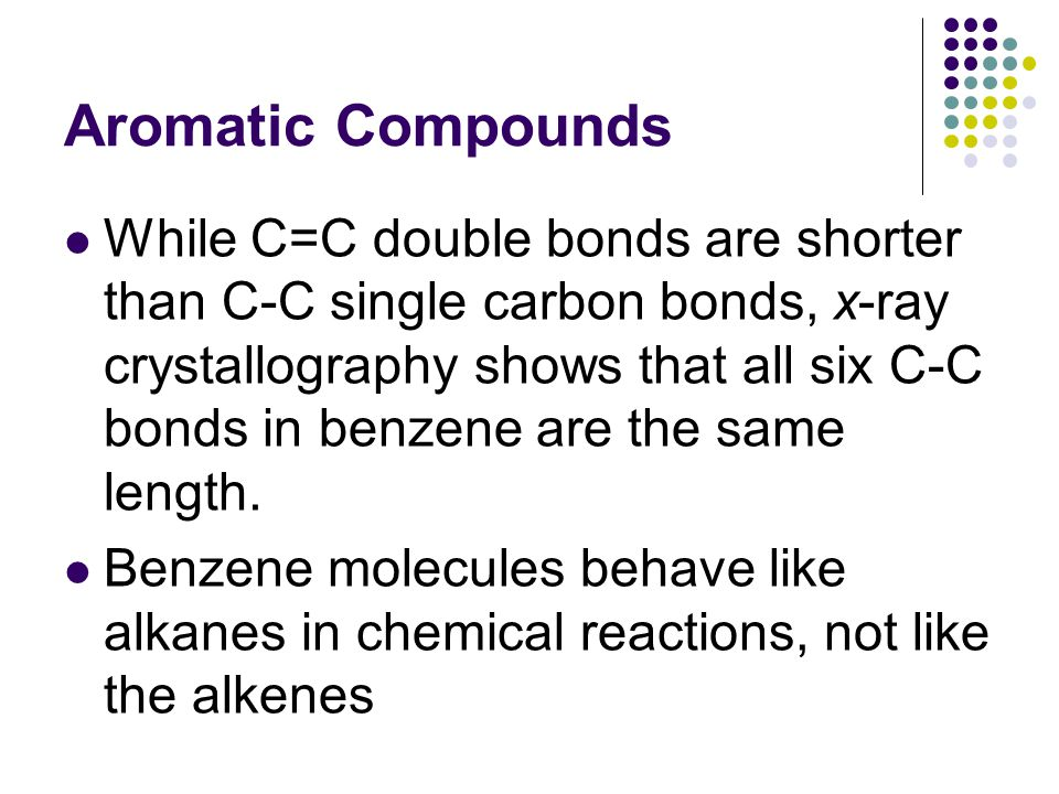 Aromatic Compounds While C=C double bonds are shorter than C-C single carbon bonds, x-ray crystallography shows that all six C-C bonds in benzene are the same length.