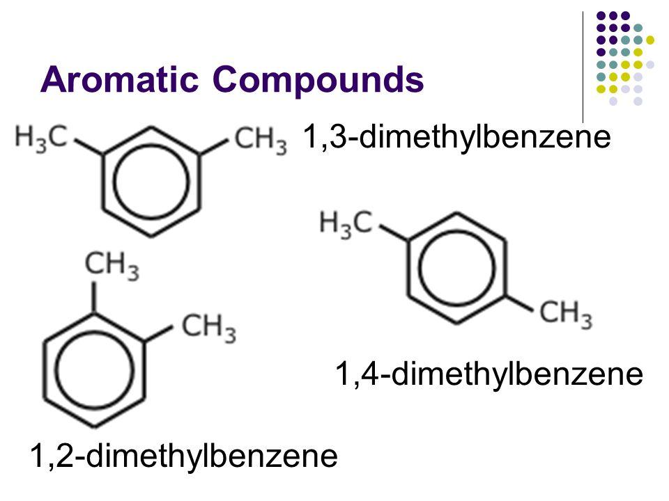 Aromatic Compounds 1,3-dimethylbenzene 1,4-dimethylbenzene 1,2-dimethylbenzene