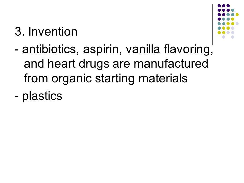 3. Invention - antibiotics, aspirin, vanilla flavoring, and heart drugs are manufactured from organic starting materials - plastics