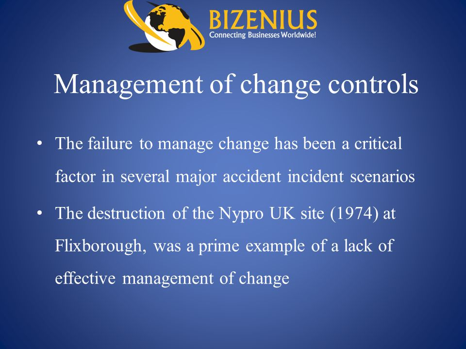 Management of change controls The failure to manage change has been a critical factor in several major accident incident scenarios The destruction of