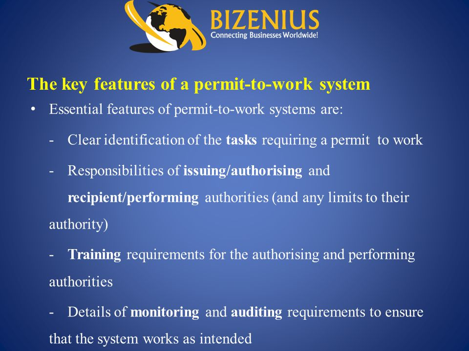Essential features of permit-to-work systems are: -Clear identification of the tasks requiring a permit to work -Responsibilities of issuing/authorisi