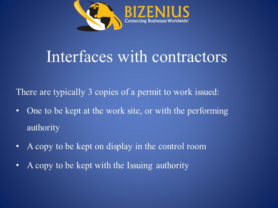 Interfaces with contractors There are typically 3 copies of a permit to work issued: One to be kept at the work site, or with the performing authority