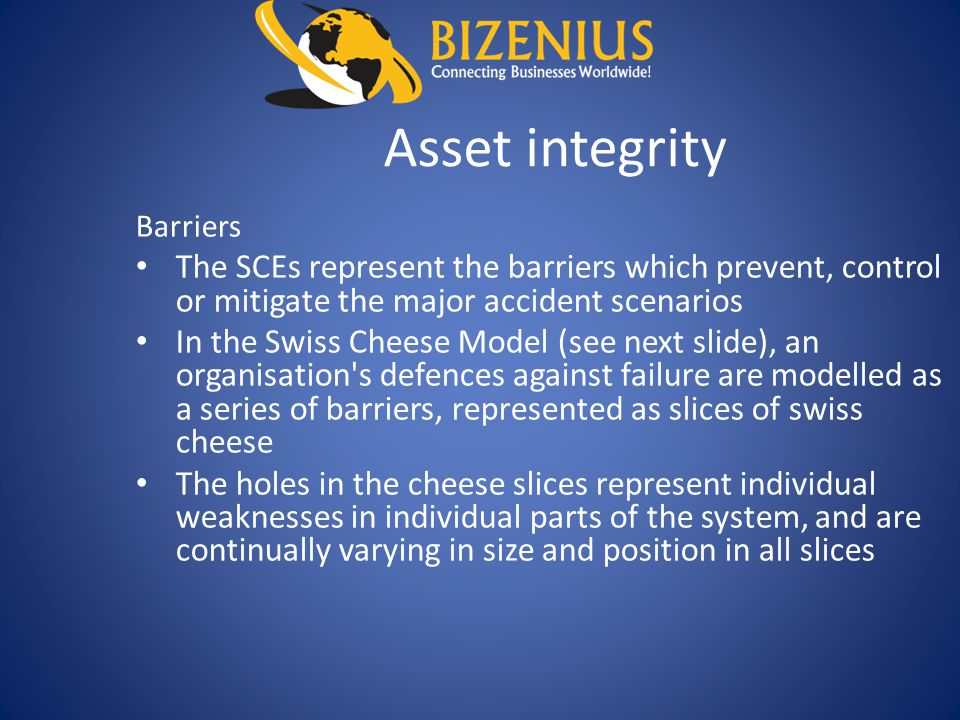 Asset integrity Barriers The SCEs represent the barriers which prevent, control or mitigate the major accident scenarios In the Swiss Cheese Model (se