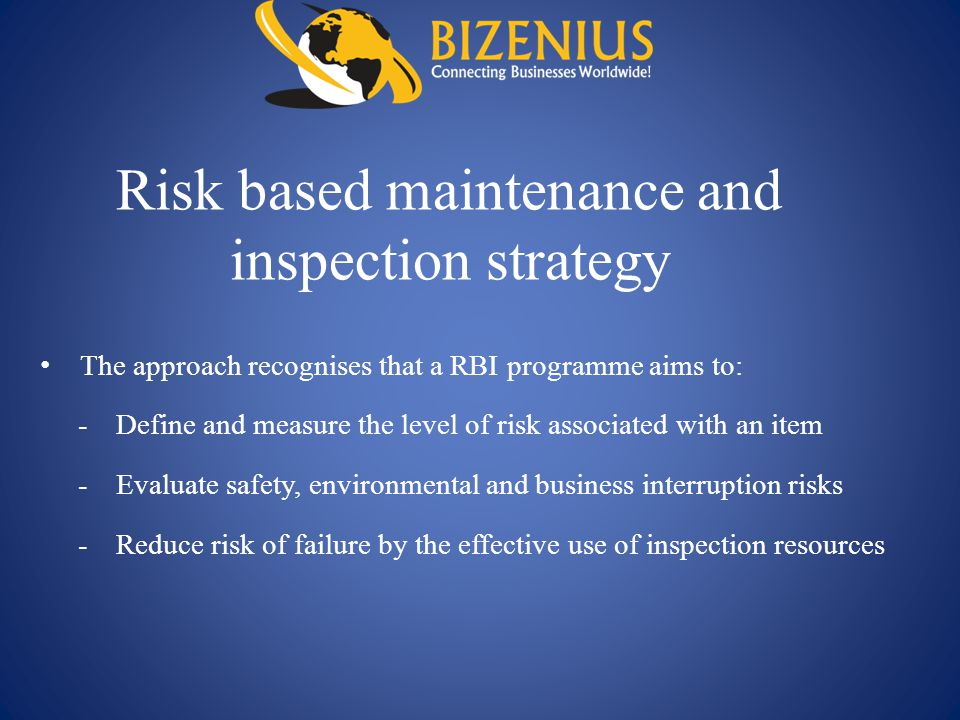 Risk based maintenance and inspection strategy The approach recognises that a RBI programme aims to: -Define and measure the level of risk associated