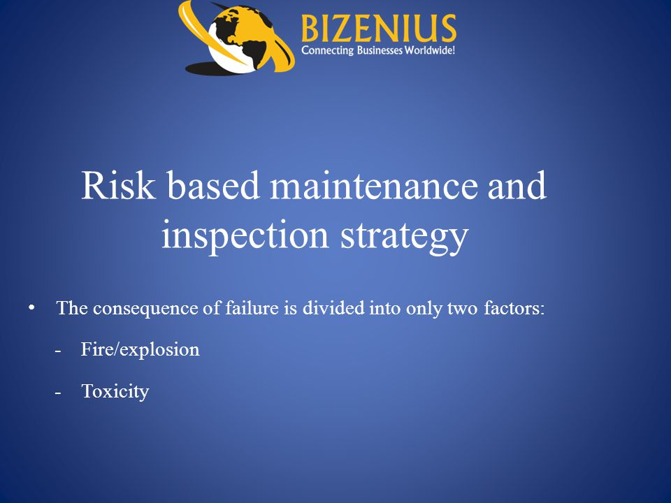 Risk based maintenance and inspection strategy The consequence of failure is divided into only two factors: -Fire/explosion -Toxicity