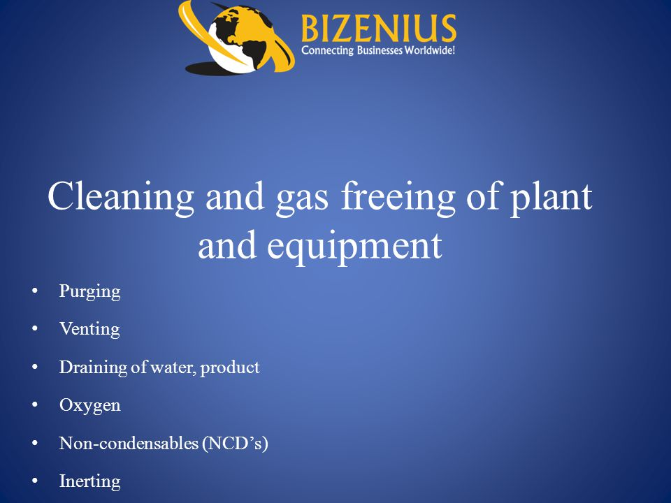 Cleaning and gas freeing of plant and equipment Purging Venting Draining of water, product Oxygen Non-condensables (NCD's) Inerting