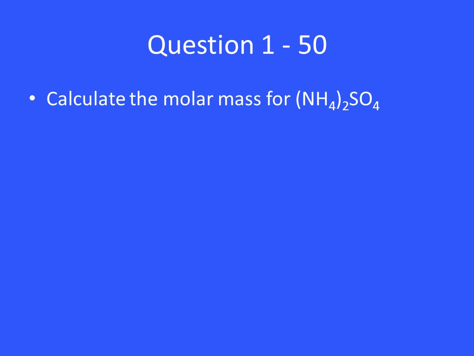 Question 1 - 50 Calculate the molar mass for (NH 4 ) 2 SO 4