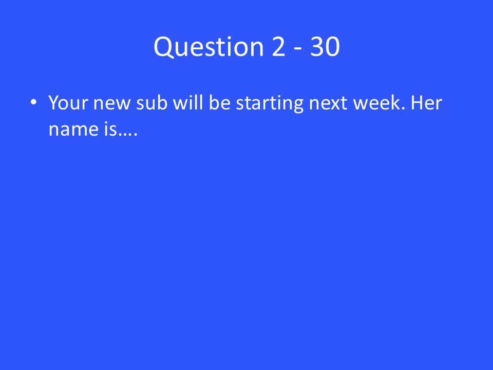 Question 2 - 30 Your new sub will be starting next week. Her name is….