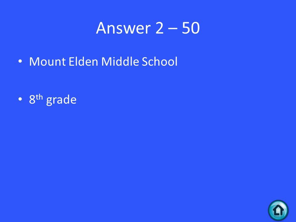 Answer 2 – 50 Mount Elden Middle School 8 th grade