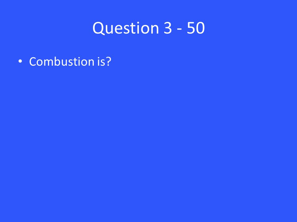Question 3 - 50 Combustion is?