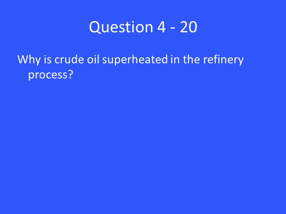 Question 4 - 20 Why is crude oil superheated in the refinery process?