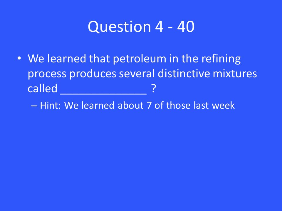 Question 4 - 40 We learned that petroleum in the refining process produces several distinctive mixtures called ______________ ? – Hint: We learned abo