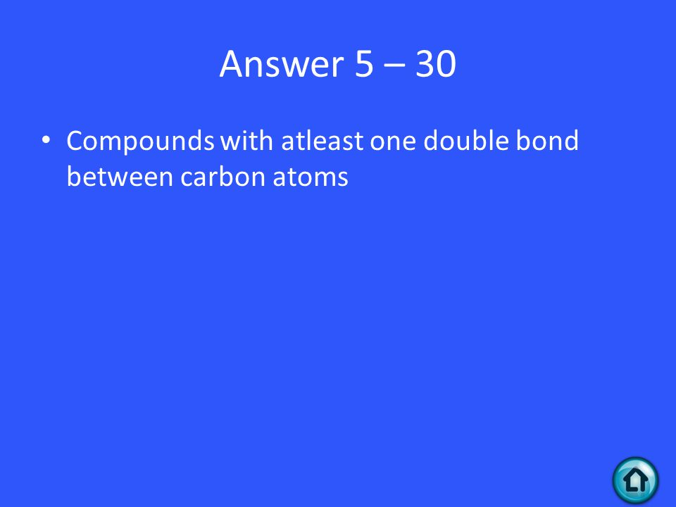 Answer 5 – 30 Compounds with atleast one double bond between carbon atoms