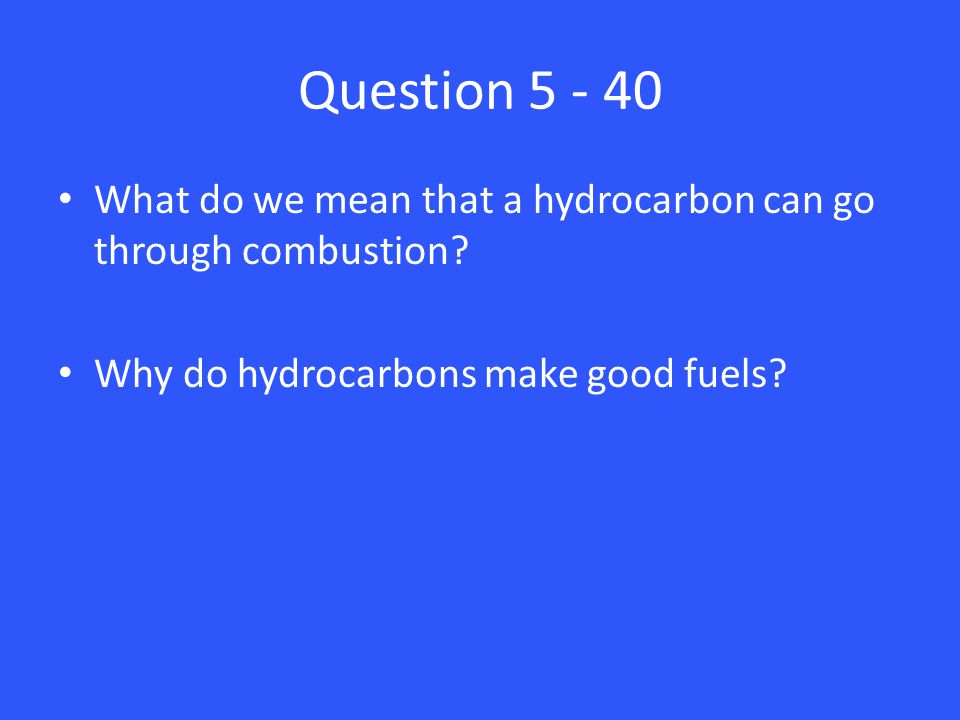 Question 5 - 40 What do we mean that a hydrocarbon can go through combustion? Why do hydrocarbons make good fuels?
