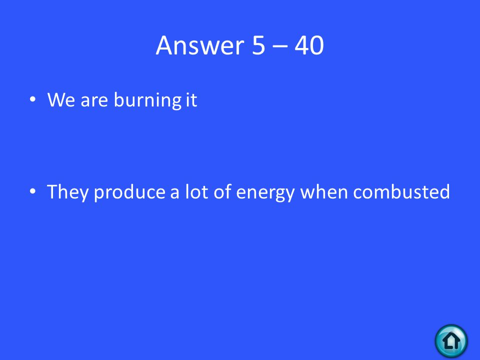 Answer 5 – 40 We are burning it They produce a lot of energy when combusted