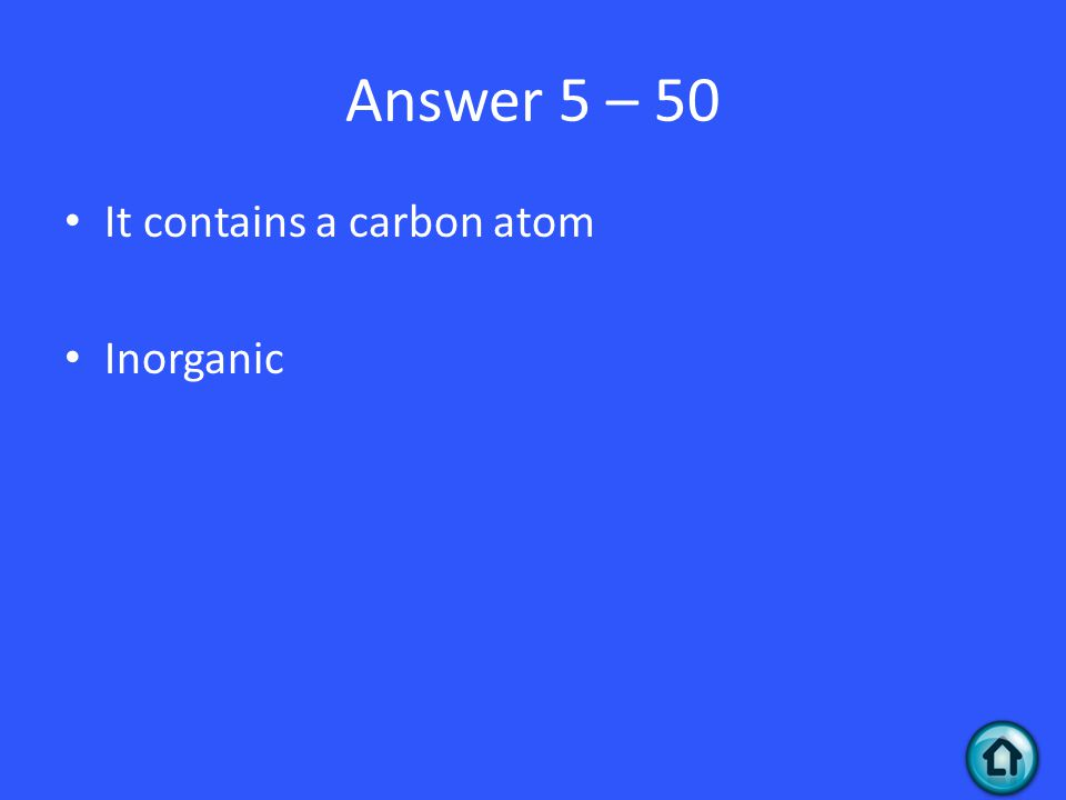 Answer 5 – 50 It contains a carbon atom Inorganic