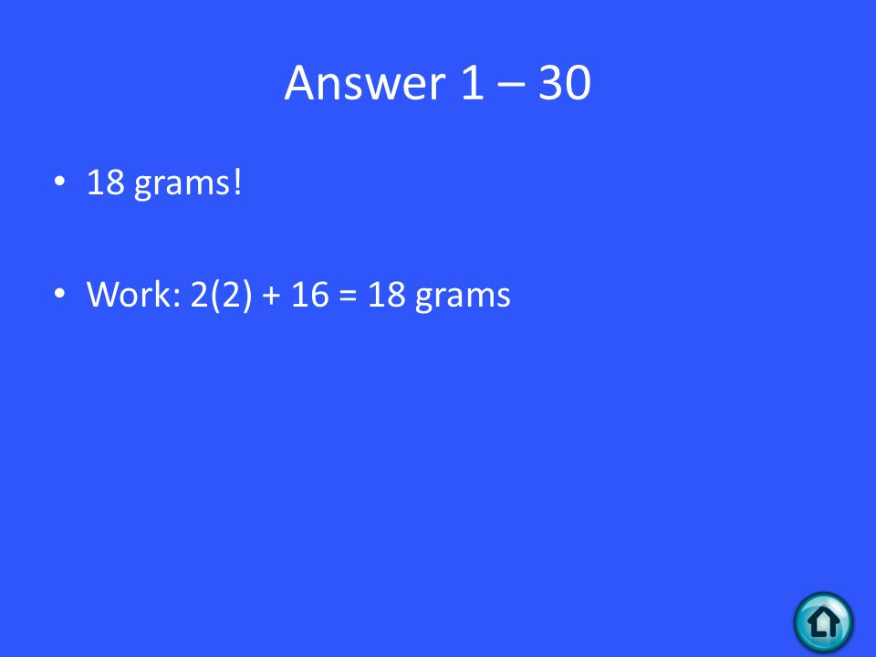 Answer 1 – 30 18 grams! Work: 2(2) + 16 = 18 grams