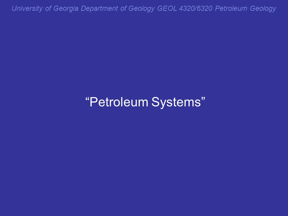 "University of Georgia Department of Geology GEOL 4320/6320 Petroleum Geology ""Petroleum Systems"""