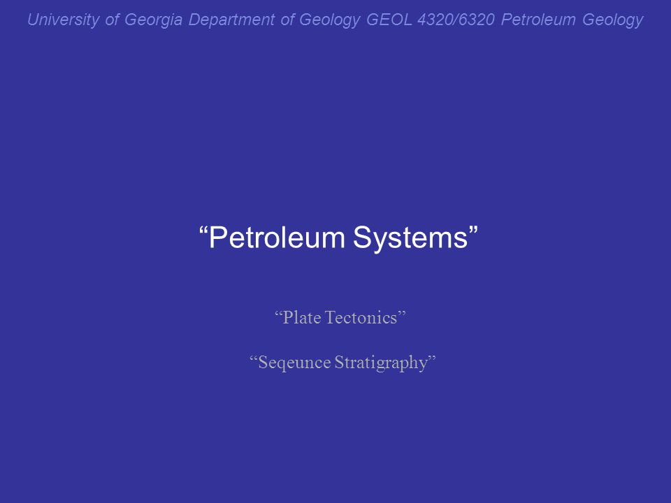 "University of Georgia Department of Geology GEOL 4320/6320 Petroleum Geology ""Petroleum Systems"" ""Plate Tectonics"" ""Seqeunce Stratigraphy"" ""Integrativ"