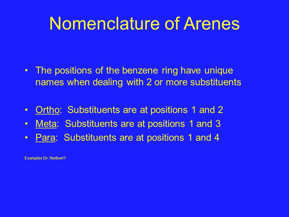 Nomenclature of Arenes The positions of the benzene ring have unique names when dealing with 2 or more substituents Ortho: Substituents are at positio