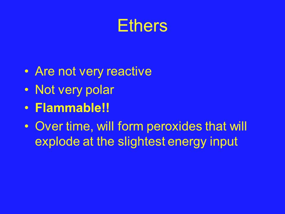 Ethers Are not very reactive Not very polar Flammable!! Over time, will form peroxides that will explode at the slightest energy input