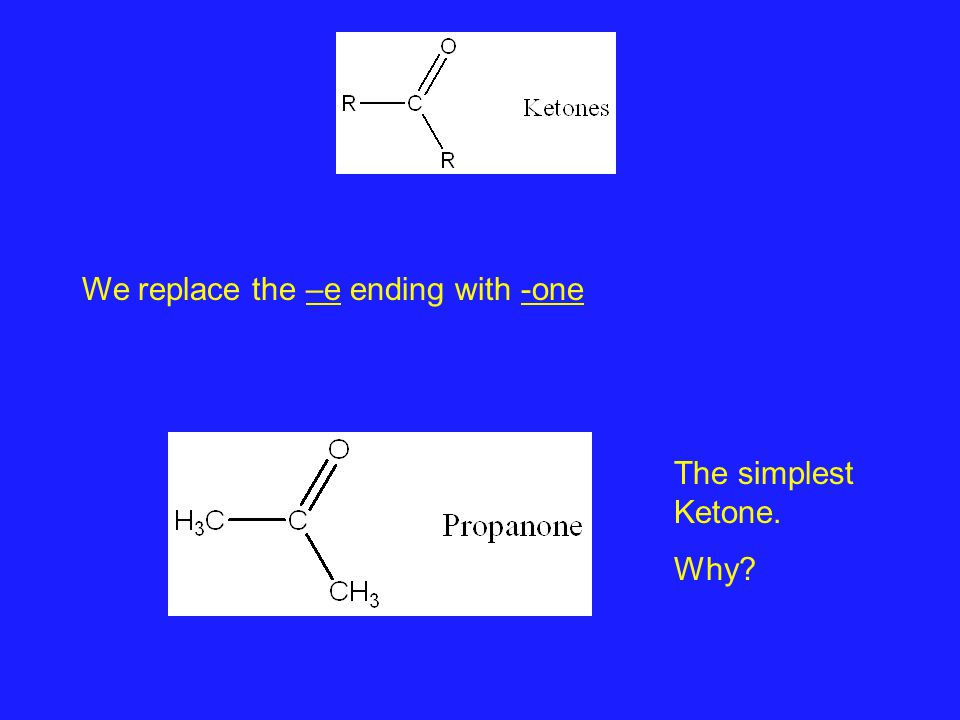 We replace the –e ending with -one The simplest Ketone. Why?