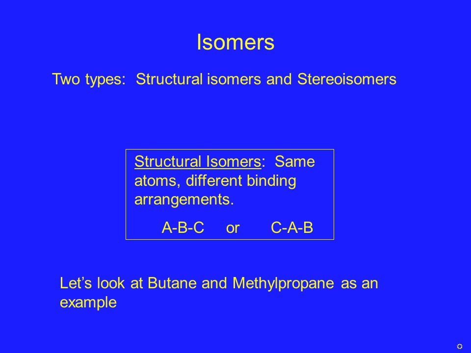 Isomers Structural Isomers: Same atoms, different binding arrangements. A-B-C or C-A-B Let's look at Butane and Methylpropane as an example Two types: