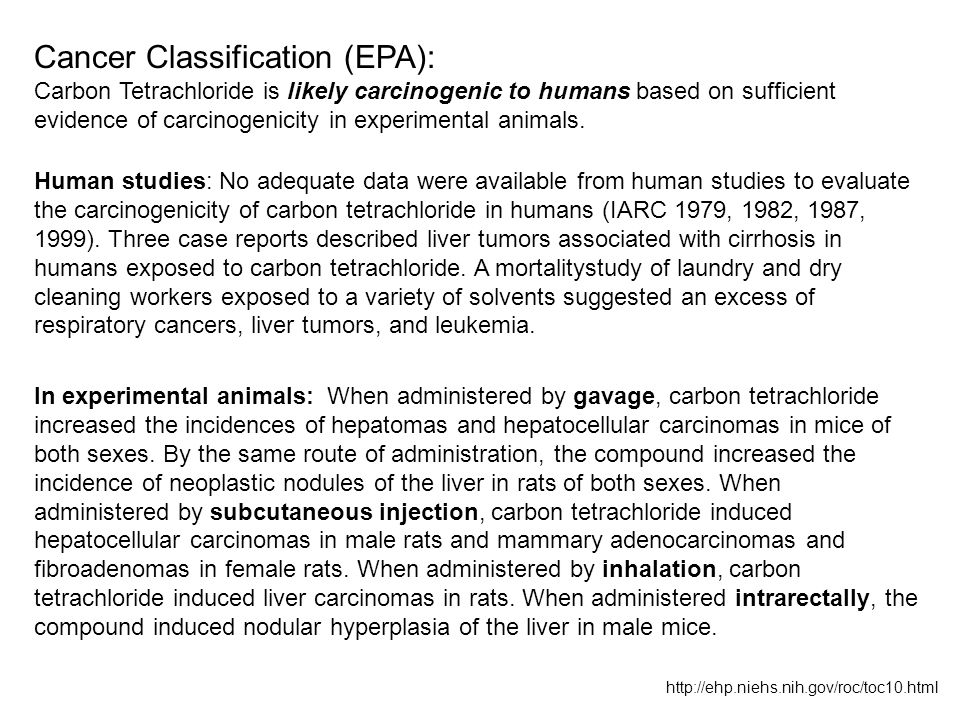Cancer Classification (EPA): Carbon Tetrachloride is likely carcinogenic to humans based on sufficient evidence of carcinogenicity in experimental ani