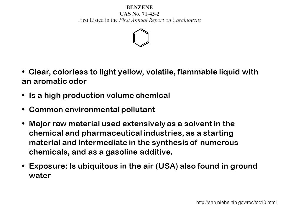 http://ehp.niehs.nih.gov/roc/toc10.html Clear, colorless to light yellow, volatile, flammable liquid with an aromatic odor Is a high production volume