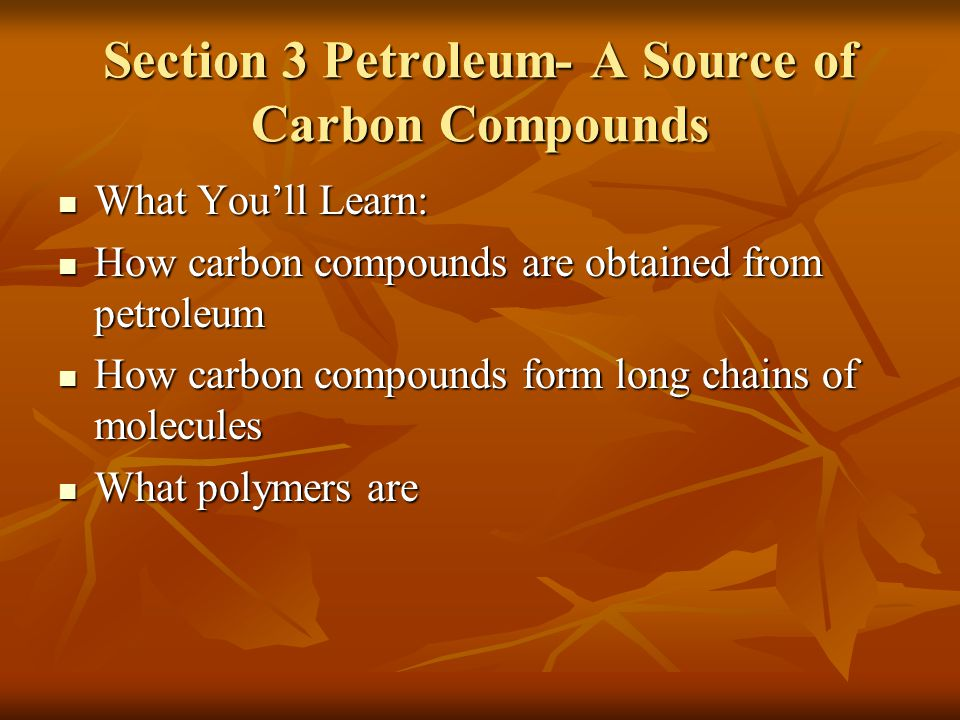 Section 3 Petroleum- A Source of Carbon Compounds What You'll Learn: What You'll Learn: How carbon compounds are obtained from petroleum How carbon co