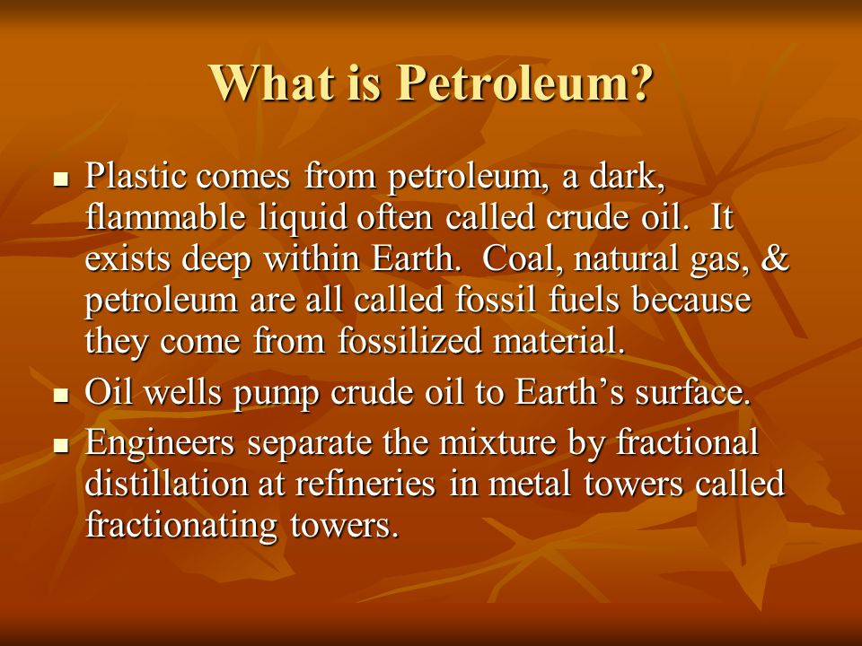 What is Petroleum? Plastic comes from petroleum, a dark, flammable liquid often called crude oil. It exists deep within Earth. Coal, natural gas, & pe