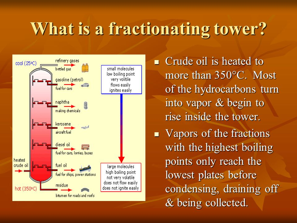 What is a fractionating tower? Crude oil is heated to more than 350°C. Most of the hydrocarbons turn into vapor & begin to rise inside the tower. Crud