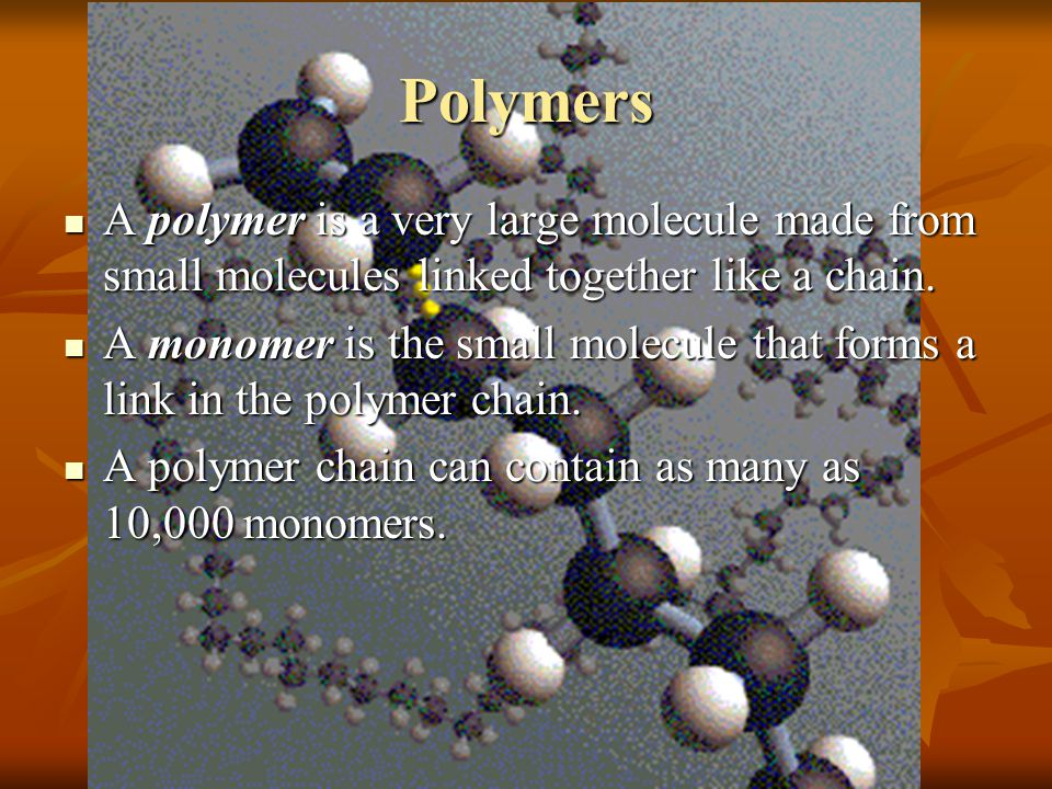 Polymers A polymer is a very large molecule made from small molecules linked together like a chain. A polymer is a very large molecule made from small