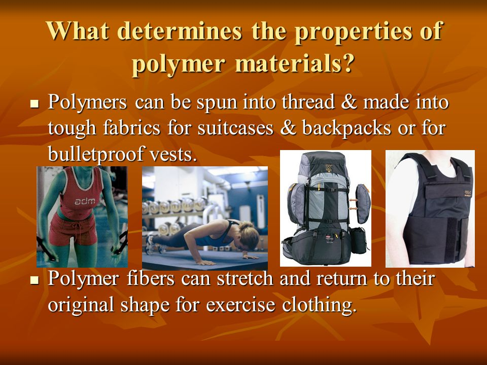 What determines the properties of polymer materials? Polymers can be spun into thread & made into tough fabrics for suitcases & backpacks or for bulle