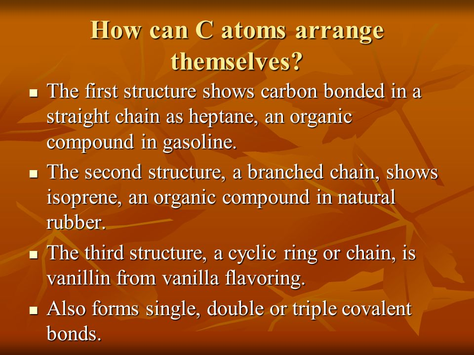 How can C atoms arrange themselves? The first structure shows carbon bonded in a straight chain as heptane, an organic compound in gasoline. The first